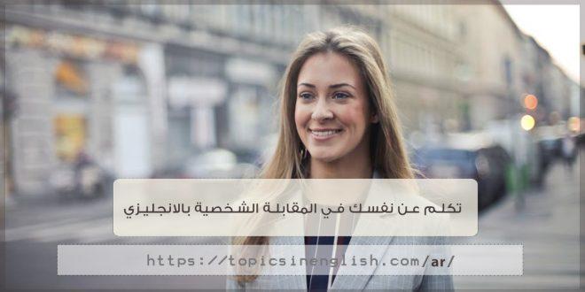 تكلم عن نفسك في المقابلة الشخصية بالانجليزي مواضيع باللغة الانجليزية