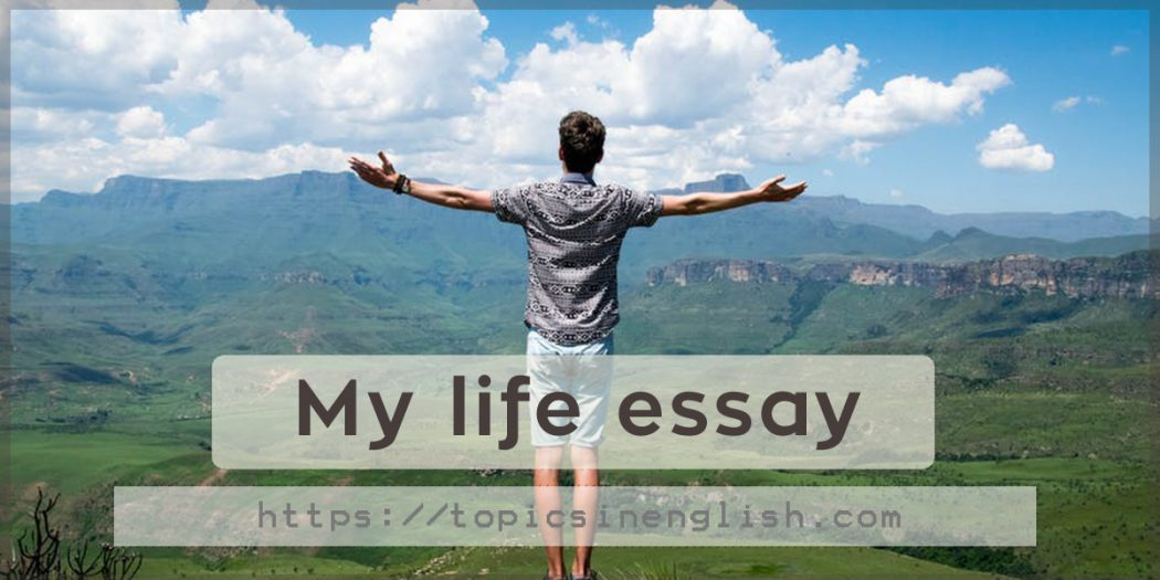 essay about my life my hope Sample essay if someone asked me to use two words to describe the path i have lead in my life till now, i would have to say it has been one of hardship and perseverance i have never been naïve i realize that growing up in this day and age is difficult for anyone but i have never shied away from.